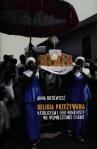 Religia przeżywana. Katolicyzm i jego konteksty we współczesnej Ghanie - okładka książki