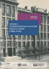 Szkoła Zgromadzenia Kupców miasta Łodzi (1998-1939) - okładka książki