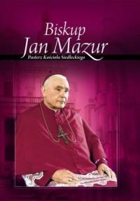 Biskup Jan Mazur. Pasterz Kościoła Siedleckiego - okładka książki