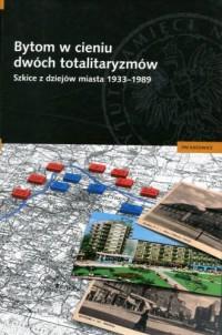 Bytom w cieniu dwóch totalitaryzmów. Szkice z dziejów miasta 1933-1989 - okładka książki