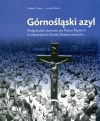 Górnośląski azyl. Pielgrzymki stanowe do Piekar Śląskich w materiałach Służby Bezpieczeństwa - okładka książki