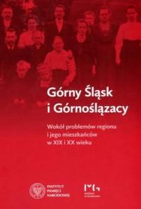 Górny Śląsk i Górnoślązacy. Wokół problemów regionu i jego mieszkańców w XIX i XX wieku - okładka książki