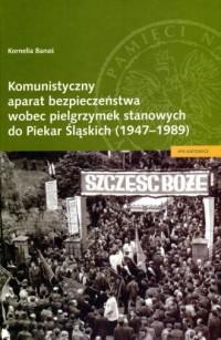 Komunistyczny aparat bezpieczeństwa wobec pielgrzymek stanowych do Piekar Śląskich (1947-1989) - okładka książki