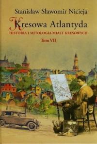 Kresowa Atlantyda. Tom 7. Historia i mitologia miast kresowych - okładka książki