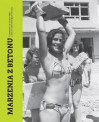Marzenia z betonu. Codzienność w latach siedemdziesiątych na Górnym Śląsku - okładka książki
