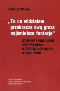 To co widziałem przekracza swa grozą najśmielsze fantazje. Wojenne i powojenne losy Polaków wizytujących Katyń w 1943 roku - okładka książki