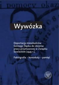 Wywózka. Deportacja mieszkańców Górnego Śląska do obozów pracy przymusowej w Związku Sowieckim w 1945 r. Faktografia - konteksty - pamięć - okładka książki