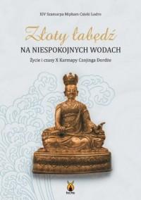 Złoty łabędź na niespokojnych wodach.. Życie i czasy X Karmapy Czojinga Dordże - okładka książki