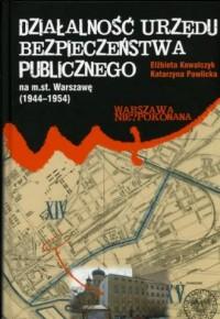 Działalność Urzędu Bezpieczeństwa Publicznego na m.st. Warszawę 1944-1954 - okładka książki