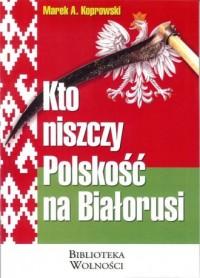 Kto niszczy Polskość na Białorusi? - okładka książki
