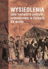 Wysiedlenia jako narzędzie polityki ludnościowej w Europie XX wieku - okładka książki