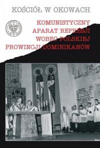 Komunistyczny aparat represji wobec polskiej prowincji dominikanów. Seria: Kościół w okowach - okładka książki