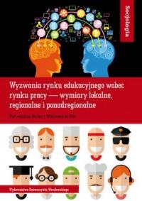 Socjologia LXI. Wyzwania rynku edukacyjnego wobec rynku pracy - wymiary lokalne, regionalne i ponadregionalne - okładka książki