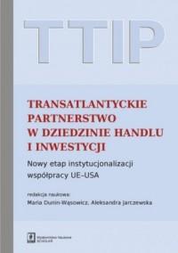 TTIP Transatlantyckie Partnerstwo w dziedzinie Handlu i Inwestycji. Nowy etap instytucjonalizacji współpracy UE-USA - okładka książki