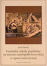 Łacińskie szkoły parafialne na terenie metropolii lwowskiej w epoce nowożytnej - okładka książki