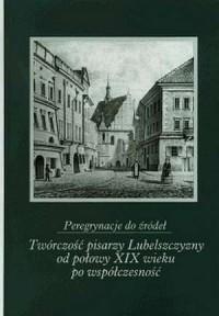 Peregrynacje do źródeł. Twórczość pisarzy Lubelszczyzny od połowy XIX wieku po współczesność - okładka książki