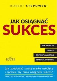 Jak osiągnąć sukces. Jak zbudować swoją marke osobistą i sprawić, by firma osiągnęła sukces? - okładka książki