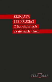 Krucjata bez krucjat. O franciszkanach na ziemiach islamu. Seria: Terytoria - okładka książki