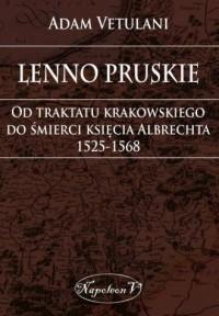 Lenno pruskie. Od traktatu krakowskiego do śmierci księcia Albrechta 1525-1568 - okładka książki