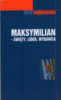 Maksymilian - święty, lider, wydawca. Seria: Seria Kolbiańska 7 - okładka książki