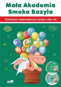 Mała Akademia Smoka Bazyla. Edukacja matematyczna przez cały rok - okładka książki