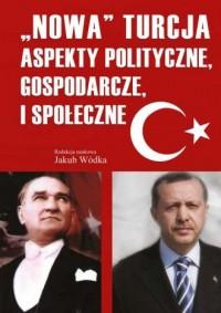 Nowa Turcja. Aspekty polityczne, gospodarcze i społeczne - okładka książki