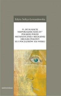 O ocalającej nieporządek rzeczy, polskiej poezji metafizycznej i religijnej drugiej połowy XX i początków XXI wieku - okładka książki