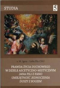 Prawda życia duchowego w dziele ascetyczno-mistycznym Jana Pili z Fano Umiejętność jednoczenia duszy z Bogiem. Seria: Studia 5 - okładka książki