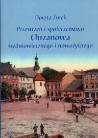 Przestrzeń i społeczeństwo Chrzanowa średniowiecznego i nowożytnego - okładka książki