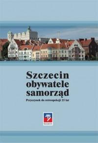 Szczecin, obywatele, samorząd. Przyczynek do retrospekcji 25 lat - okładka książki
