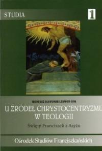 U źródeł chrystocentryzmu w teologii. Święty Franciszek z Asyżu. Seria: Studia 1 - okładka książki