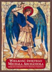 Wielkość świętego Michała Archanioła. Miesięczne nabożeństwo w sprawach trudnych - okładka książki