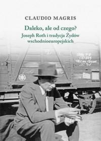Daleko, ale od czego? Joseph Roth i tradycja Żydów wschodnioeuropejskich - okładka książki