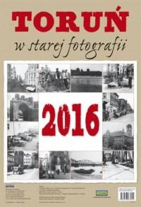 Kalendarz 2016. Toruń w starej fotografii (ścienny) - okładka książki
