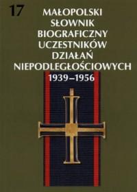 Małopolski Słownik Biograficzny Uczestników Działań Niepodległościowych 1939-1956. Tom 17 - okładka książki