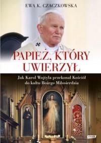 Papież, który uwierzył. Jak Karol Wojtyła przekonał Kościół do kultu Bożego Miłosierdzia - okładka książki