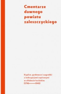 Cmentarze dawnego powiatu zaleszczyckiego. Kaplice, grobowce i nagrobki z inskrypcjami zapisanymi w alfabecie łacińskim (1790-1945) - okładka książki