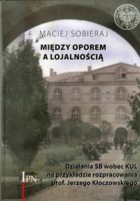 Między oporem a lojalnością. Działania SB wobec KUL na przykładzie rozpracowania prof. Jerzego Kłoczowskiego - okładka książki