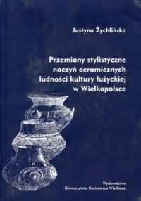 Przemiany stylistyczne naczyń ceramicznych ludności kultury łużyckiej w Wielkopolsce - okładka książki