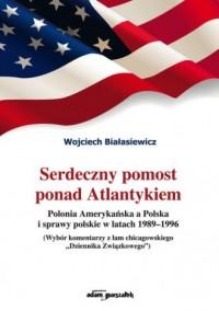 Serdeczny pomost ponad Atlantykiem. Polonia Amerykańska a Polska i sprawy polskie w latach 1989-1996 - okładka książki