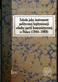 Szkoła jako instrument politycznej legitymacji władzy w partii komunistycznej w Polsce (1944-1989) - okładka książki