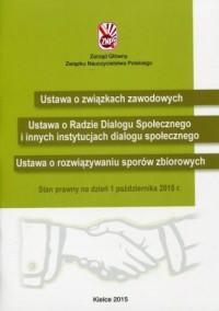 Ustawa o związkach zawodowych. Ustawa o Radzie Dialogu Społecznego. Ustawa o rozwiązywaniu sporów zbiorowych. Stan prawny na dzień 1 października 2015 r. - okładka książki