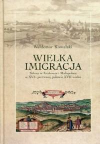 Wielka imigracja. Szkoci w Krakowie i Małopolsce w XVI - pierwszej połowie XVII wieku - okładka książki