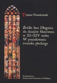 Źródła Jana Długosza do dziejów Mazowsza w XI-XIV wieku. W poszukiwaniu rocznika płockiego - okładka książki