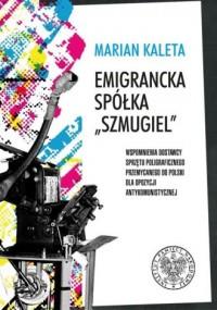 Emigrancka Spółka Szmugiel. Wspomnienia dostawcy sprzętu poligraficznego przemycanego do Polski dla opozycji antykomunistycznej w latach 1978-1989 - okładka książki