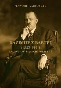 Kazimierz Bartel 1882-1941. Uczony w świecie polityki - okładka książki