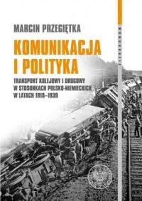 Komunikacja i polityka. Transport kolejowy i drogowy w stosunkach polsko-niemieckich w latach 1918-1939. Seria: Monografie - okładka książki