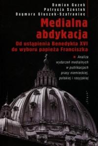 Medialna abdykacja. Od ustąpienia Benedeykta XVI do wyboru papieża Franciszka - okładka książki