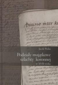Podziały majątkowe szlachty koronnej w XVII wieku - okładka książki