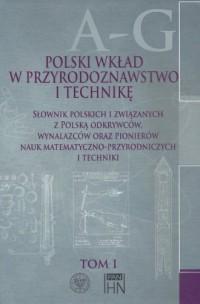 Polski wkład w przyrodoznawstwo i technikę. Tom 1. A-G. Słownik polskich i związanych z Polską odkrywców, wynalazców oraz pionierów nauk matematyczno-przyrodniczych - okładka książki